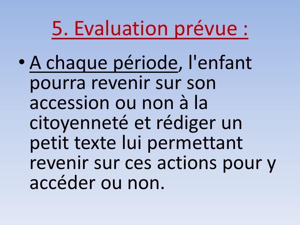 5. Evaluation prévue : A chaque période, l'enfant pourra revenir sur son accession ou non à la citoyenneté et rédiger un petit texte lui permettant re
