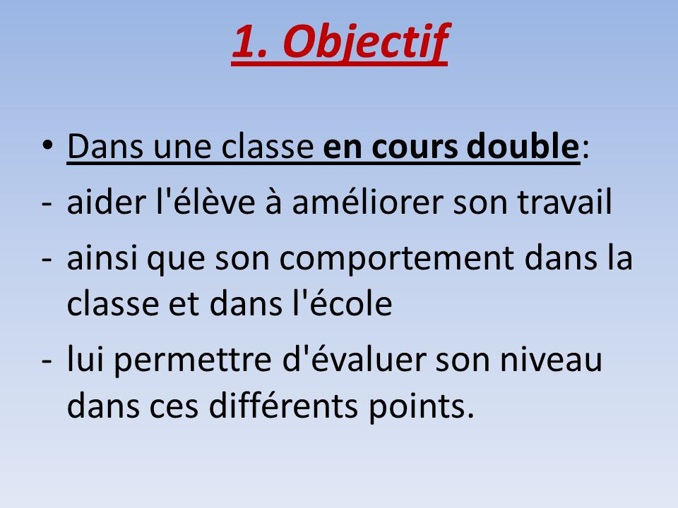 1. Objectif Dans une classe en cours double: -aider l'élève à améliorer son travail -ainsi que son comportement dans la classe et dans l'école -lui pe