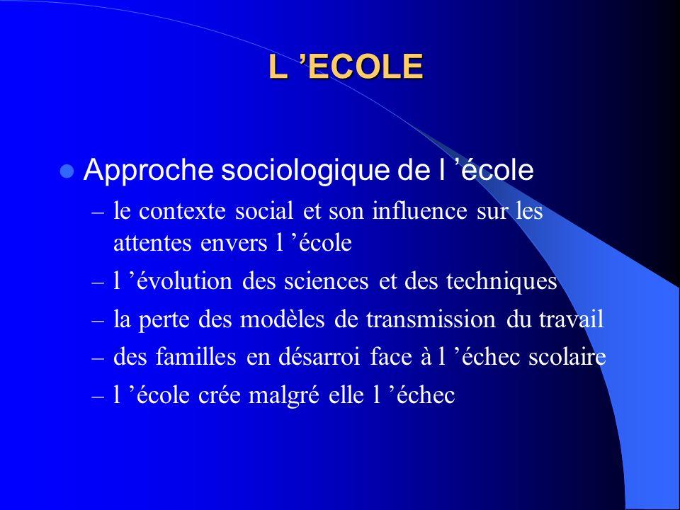 L ECOLE Approche sociologique de l école – le contexte social et son influence sur les attentes envers l école – l évolution des sciences et des techn