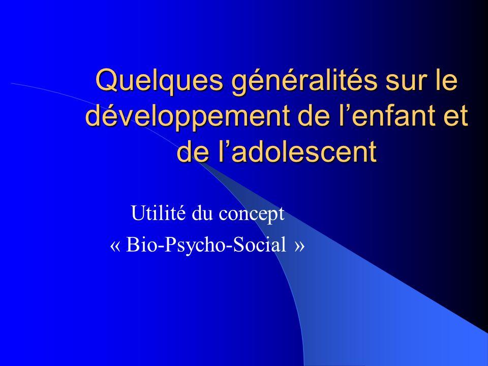 Quelques généralités sur le développement de lenfant et de ladolescent Utilité du concept « Bio-Psycho-Social »
