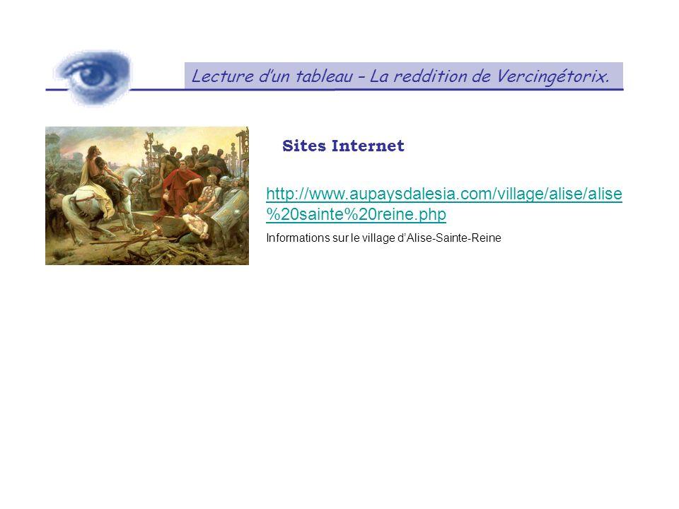 Lecture dun tableau – La reddition de Vercingétorix. Sites Internet http://www.aupaysdalesia.com/village/alise/alise %20sainte%20reine.php Information