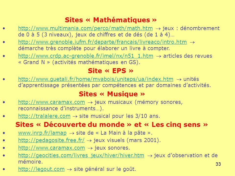 33 Sites « Mathématiques » http://www.multimania.com/perco/math/math.htm jeux : dénombrement de 0 à 5 (3 niveaux), jeux de chiffres et de dés (de 1 à