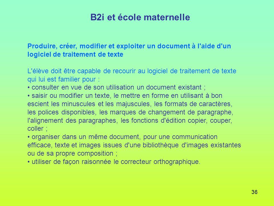 36 B2i et école maternelle Produire, créer, modifier et exploiter un document à l'aide d'un logiciel de traitement de texte L'élève doit être capable