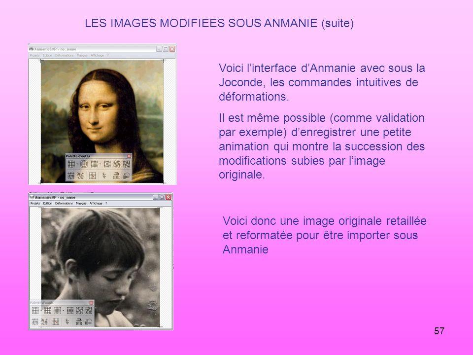 57 LES IMAGES MODIFIEES SOUS ANMANIE (suite) Voici linterface dAnmanie avec sous la Joconde, les commandes intuitives de déformations. Il est même pos