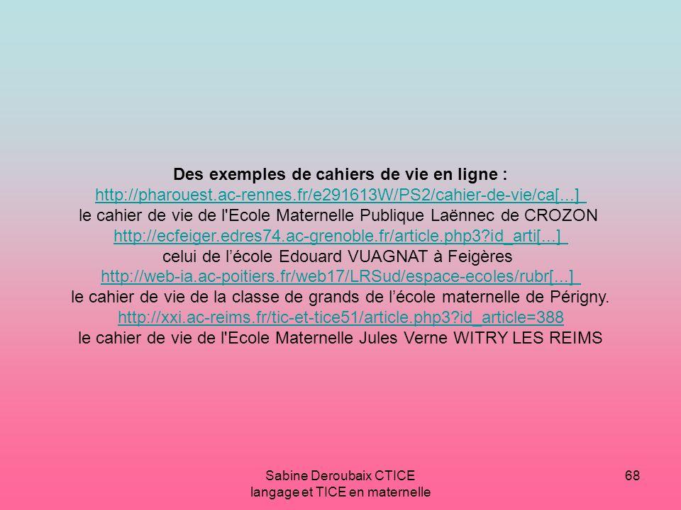 Sabine Deroubaix CTICE langage et TICE en maternelle 68 Des exemples de cahiers de vie en ligne : http://pharouest.ac-rennes.fr/e291613W/PS2/cahier-de