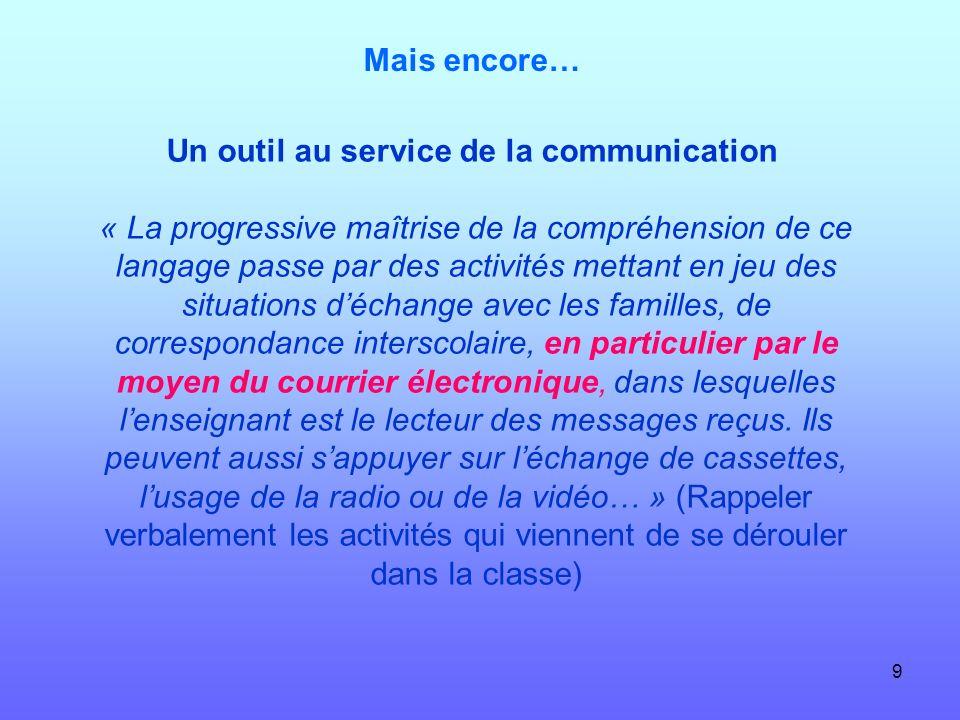 9 Mais encore… Un outil au service de la communication « La progressive maîtrise de la compréhension de ce langage passe par des activités mettant en