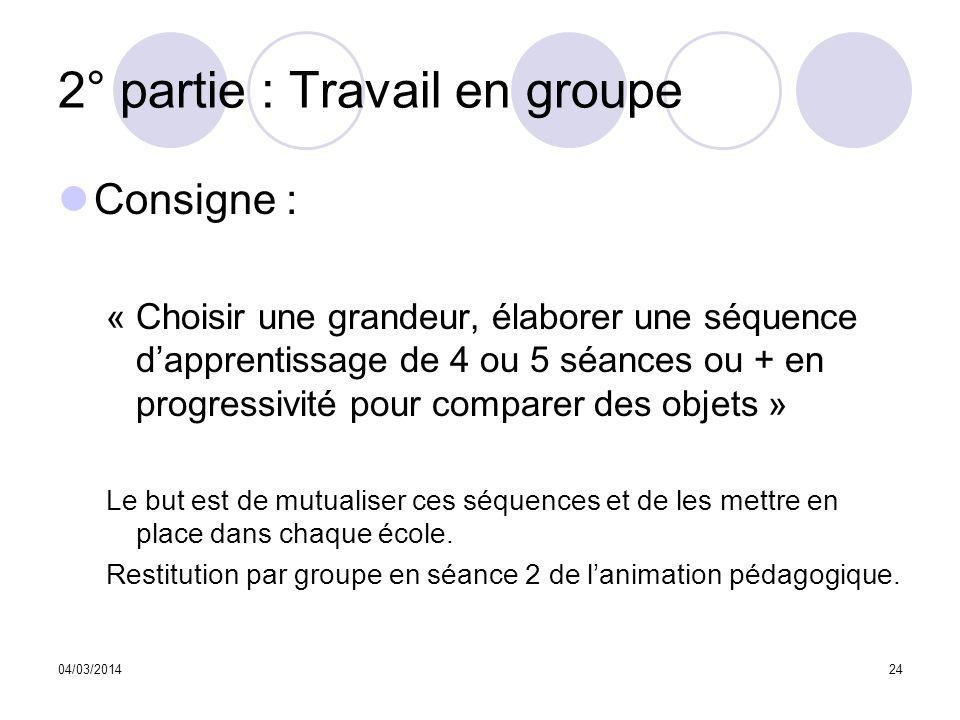 04/03/201424 2° partie : Travail en groupe Consigne : « Choisir une grandeur, élaborer une séquence dapprentissage de 4 ou 5 séances ou + en progressi
