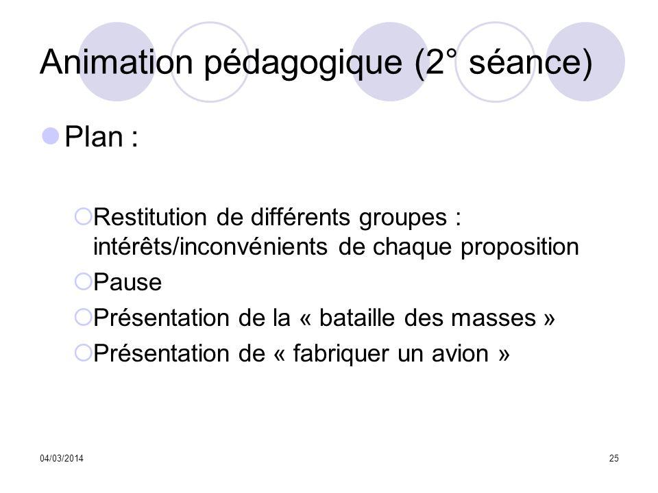 04/03/201425 Animation pédagogique (2° séance) Plan : Restitution de différents groupes : intérêts/inconvénients de chaque proposition Pause Présentat