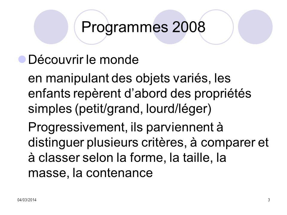 04/03/20143 Programmes 2008 Découvrir le monde en manipulant des objets variés, les enfants repèrent dabord des propriétés simples (petit/grand, lourd