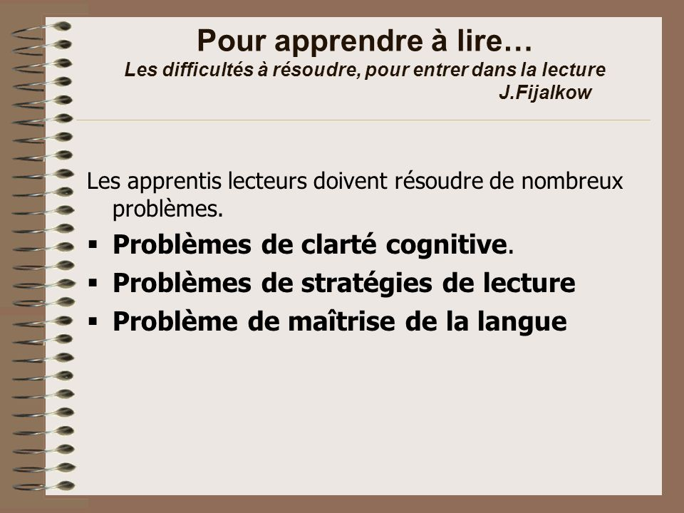 Pour apprendre à écrire… Les difficultés à résoudre, pour entrer dans lécriture J.Fijalkow Problème de clarté cognitive Problème de repérages spatiaux dans lécrit Problème de graphisme Problème de contenu et de créativité Problème doralisation Problèmes de maîtrise du code Problèmes des conventions linguistiques