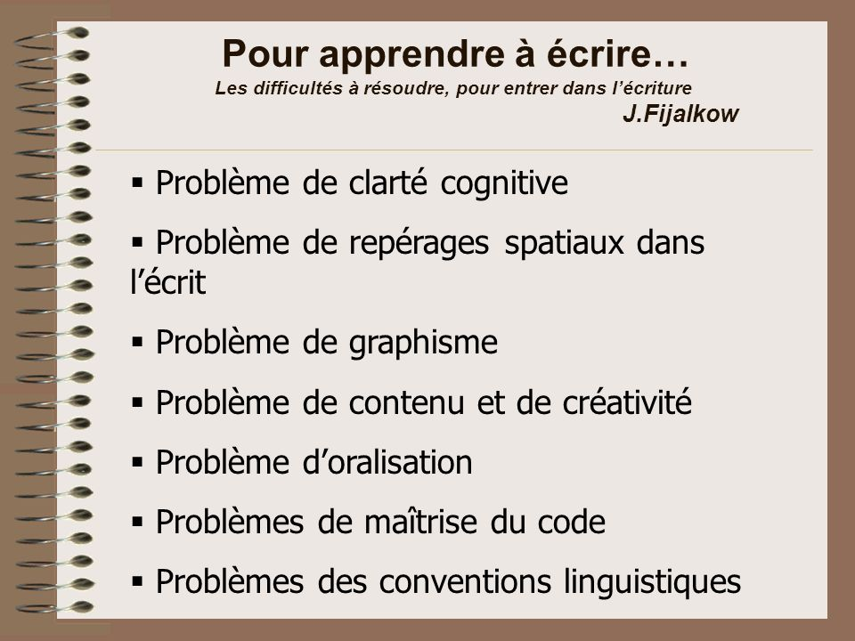 Pour apprendre à écrire… Les difficultés à résoudre, pour entrer dans lécriture J.Fijalkow Problème de clarté cognitive Problème de repérages spatiaux