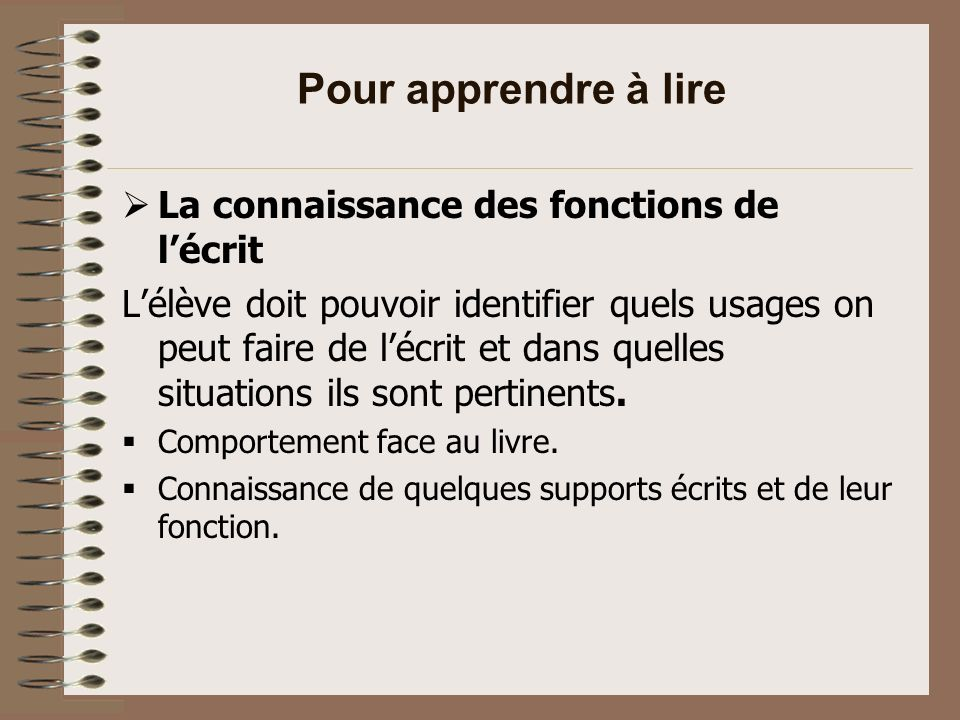 Pour apprendre à lire… Conceptualisation de la langue Sens conventionnel de la lecture et de lécriture (organisation dans un livre, une page, un texte).