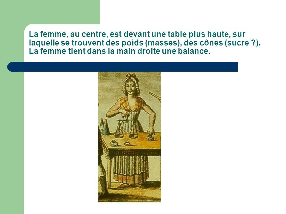 La femme, au centre, est devant une table plus haute, sur laquelle se trouvent des poids (masses), des cônes (sucre ?). La femme tient dans la main dr