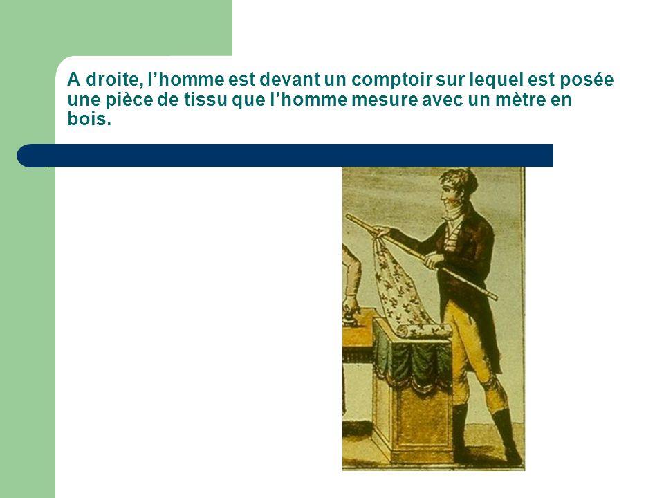 A droite, lhomme est devant un comptoir sur lequel est posée une pièce de tissu que lhomme mesure avec un mètre en bois.