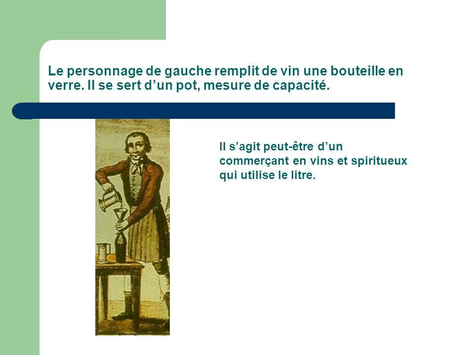 Le personnage de gauche remplit de vin une bouteille en verre. Il se sert dun pot, mesure de capacité. Il sagit peut-être dun commerçant en vins et sp