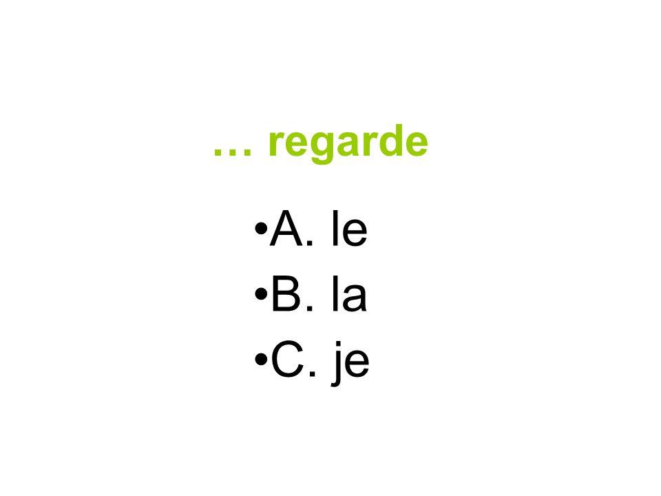 … regarde A. le B. la C. je