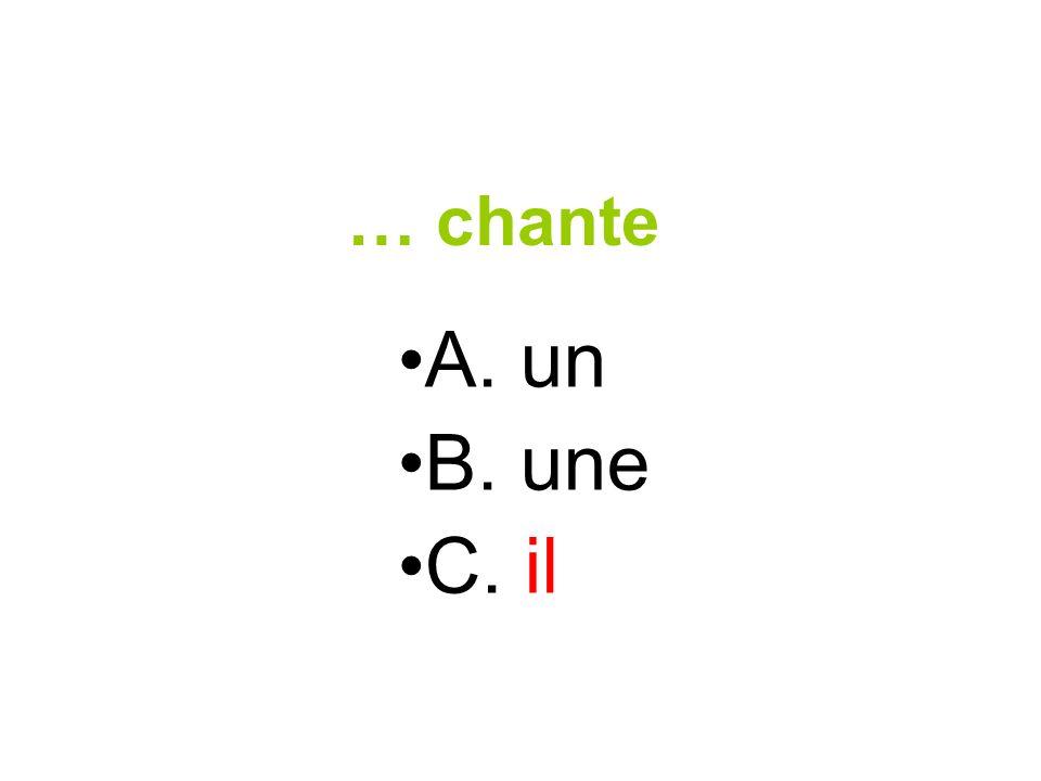 … chante A. un B. une C. il