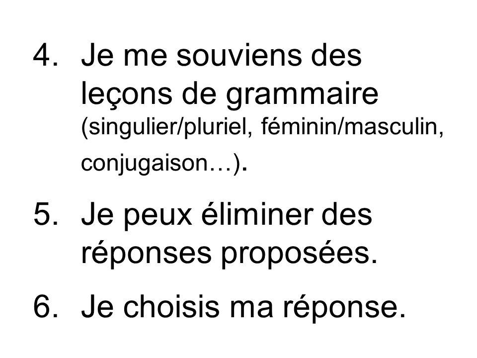 4.Je me souviens des leçons de grammaire (singulier/pluriel, féminin/masculin, conjugaison…). 5.Je peux éliminer des réponses proposées. 6.Je choisis