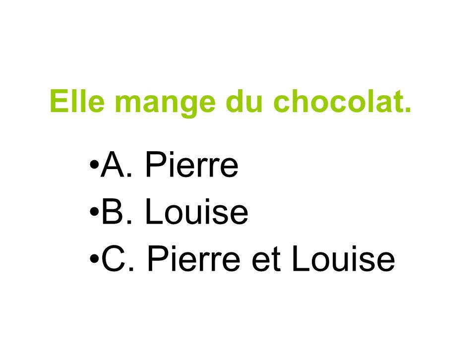 Elle mange du chocolat. A. Pierre B. Louise C. Pierre et Louise