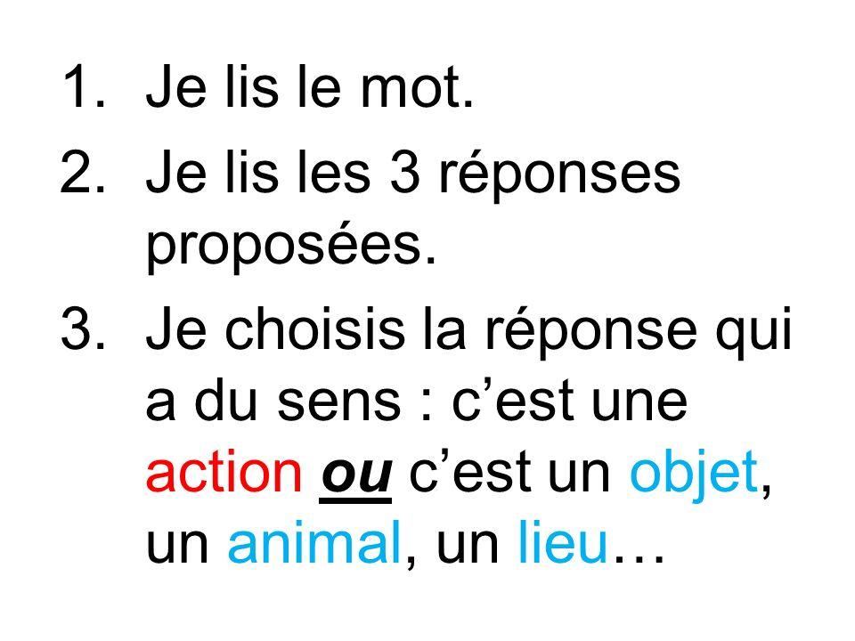 1.Je lis le mot. 2.Je lis les 3 réponses proposées. 3.Je choisis la réponse qui a du sens : cest une action ou cest un objet, un animal, un lieu…