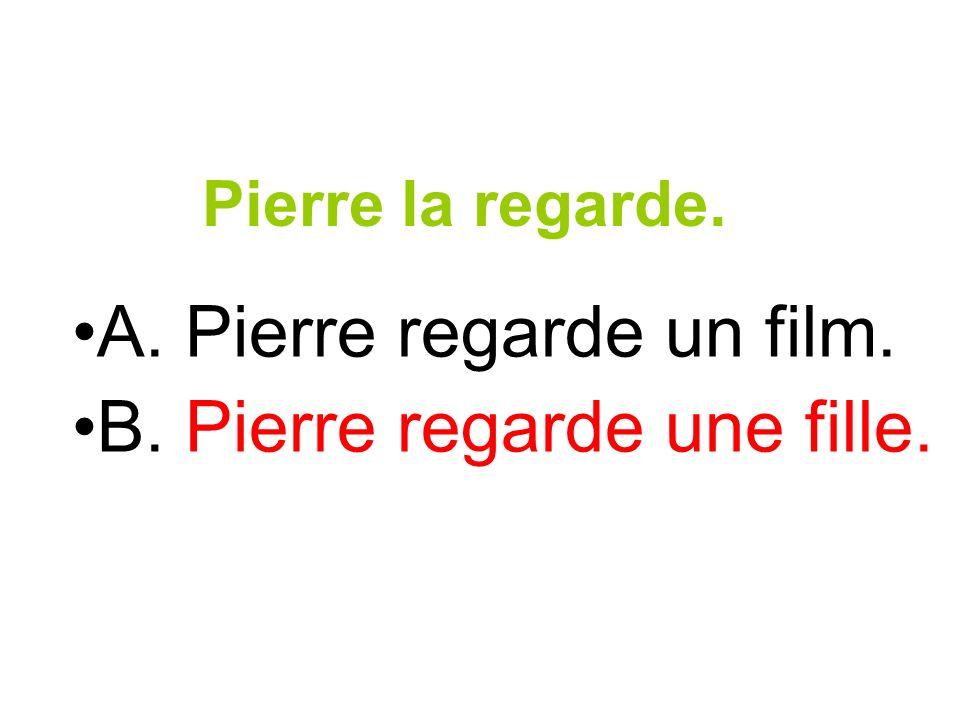 Pierre la regarde. A. Pierre regarde un film. B. Pierre regarde une fille.