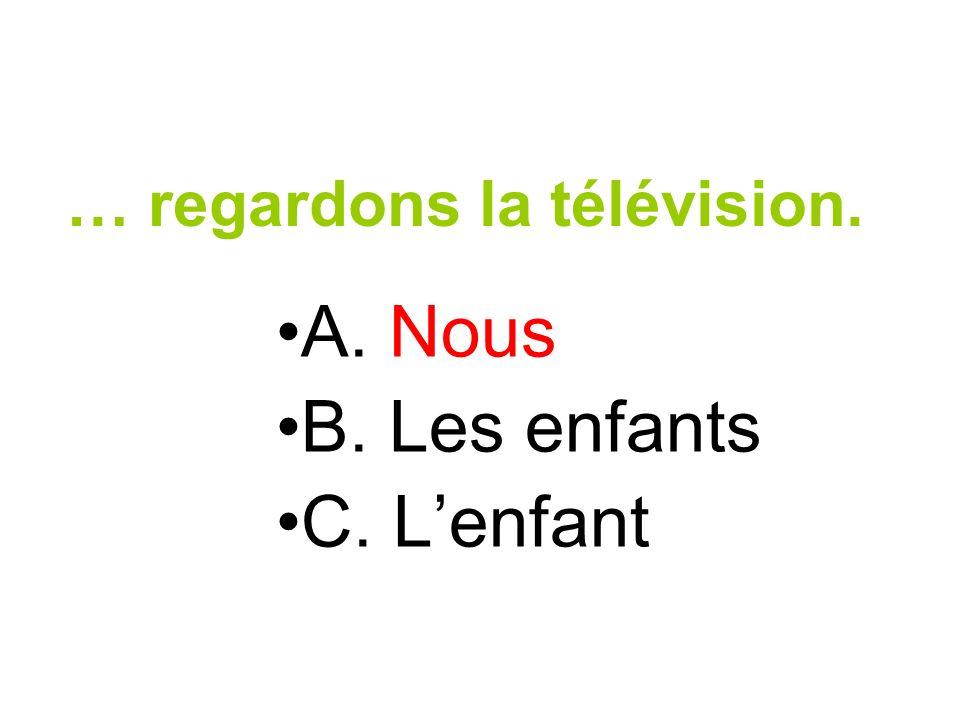 … regardons la télévision. A. Nous B. Les enfants C. Lenfant