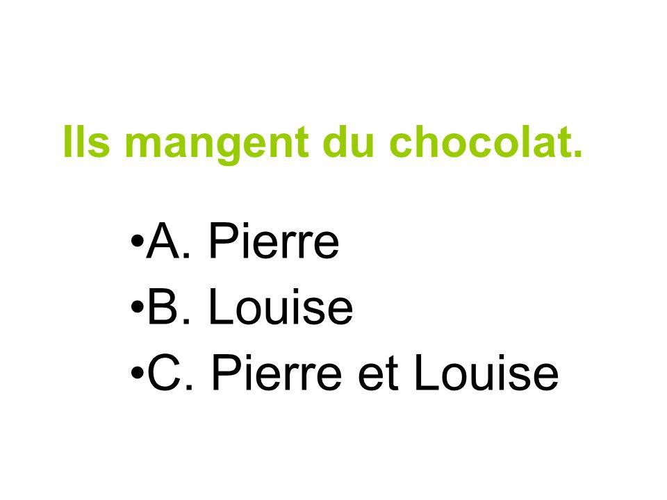 Ils mangent du chocolat. A. Pierre B. Louise C. Pierre et Louise