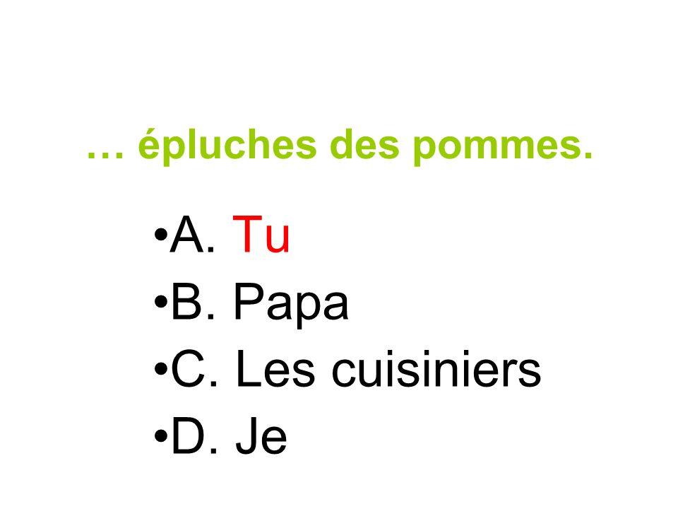 … épluches des pommes. A. Tu B. Papa C. Les cuisiniers D. Je