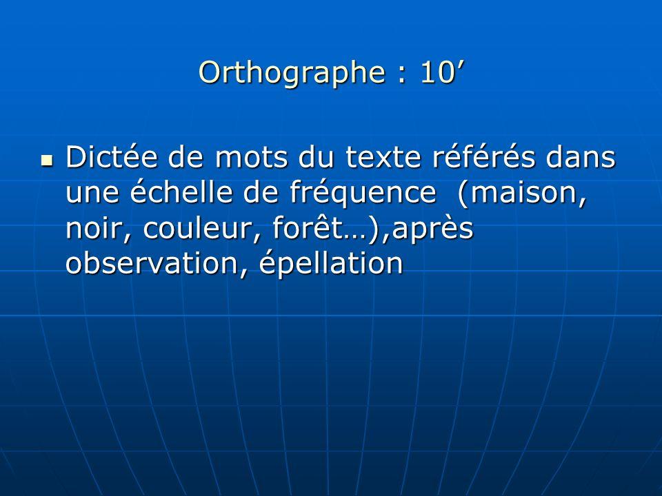 Orthographe : 10 Dictée de mots du texte référés dans une échelle de fréquence (maison, noir, couleur, forêt…),après observation, épellation Dictée de