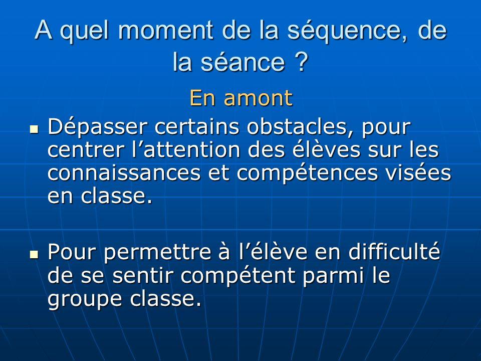 A quel moment de la séquence, de la séance ? En amont Dépasser certains obstacles, pour centrer lattention des élèves sur les connaissances et compéte