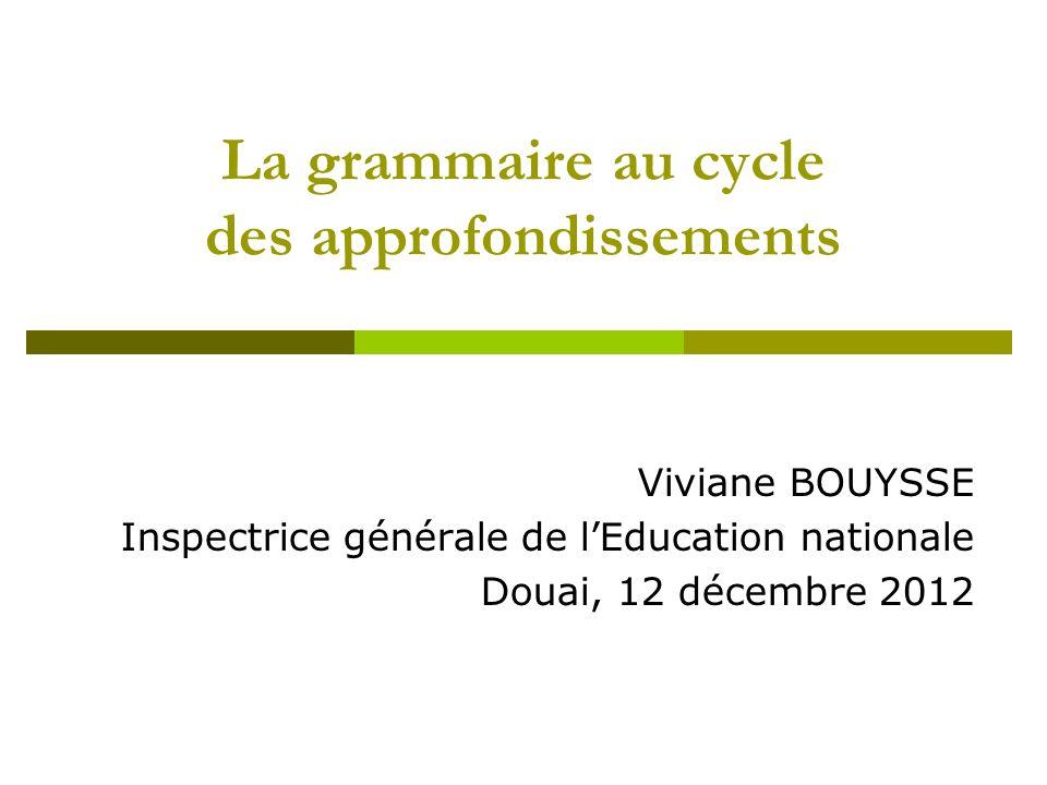 La grammaire au cycle des approfondissements Viviane BOUYSSE Inspectrice générale de lEducation nationale Douai, 12 décembre 2012