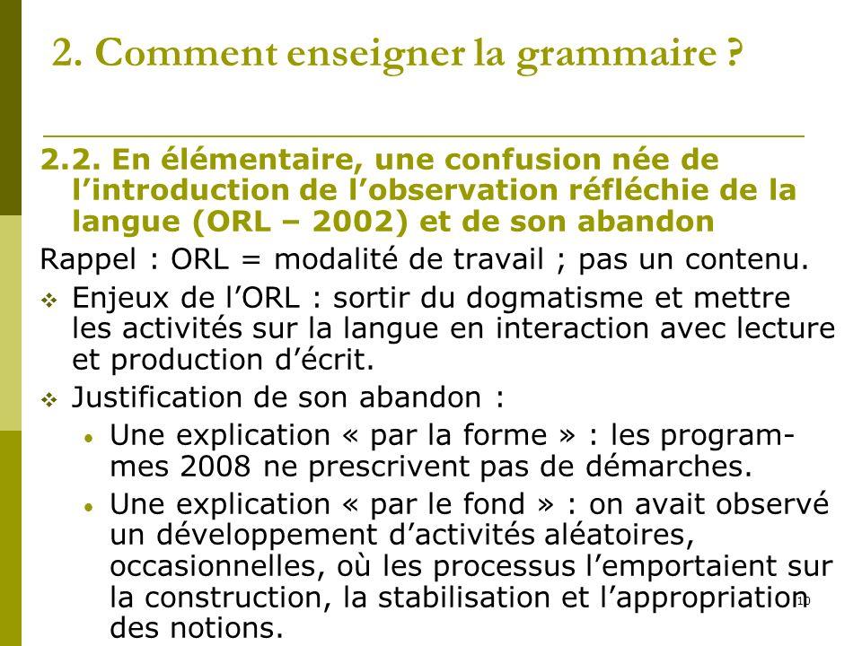 10 2. Comment enseigner la grammaire ? 2.2. En élémentaire, une confusion née de lintroduction de lobservation réfléchie de la langue (ORL – 2002) et