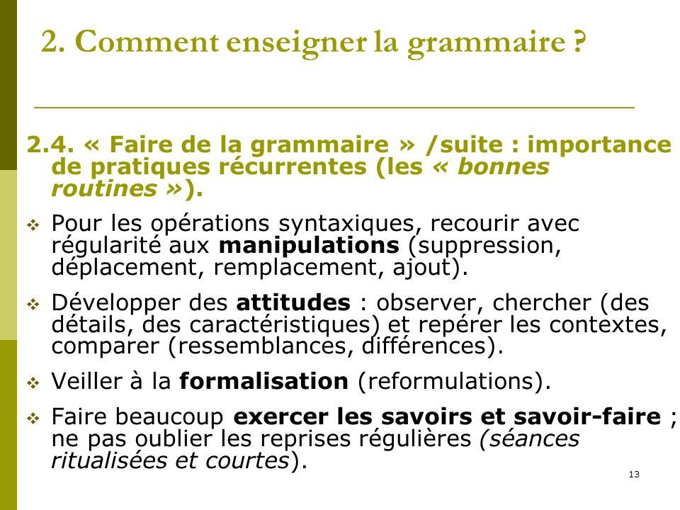 13 2. Comment enseigner la grammaire ? 2.4. « Faire de la grammaire » /suite : importance de pratiques récurrentes (les « bonnes routines »). Pour les