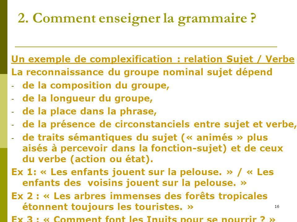 16 2. Comment enseigner la grammaire ? Un exemple de complexification : relation Sujet / Verbe La reconnaissance du groupe nominal sujet dépend - de l