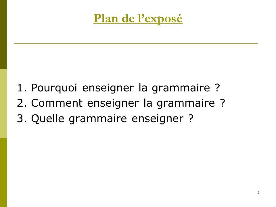 2 Plan de lexposé 1. Pourquoi enseigner la grammaire ? 2. Comment enseigner la grammaire ? 3. Quelle grammaire enseigner ?