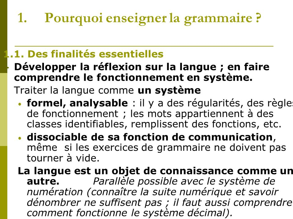 5 1.Pourquoi enseigner la grammaire ? 1.1. Des finalités essentielles Développer la réflexion sur la langue ; en faire comprendre le fonctionnement en