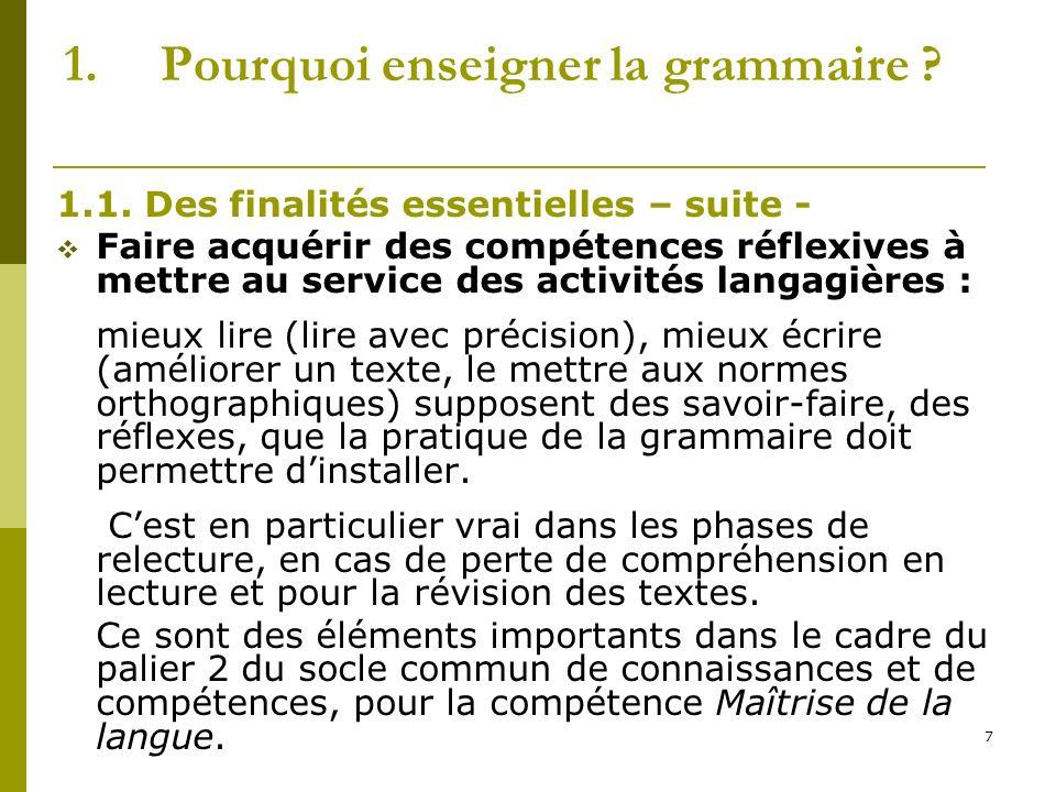 7 1.Pourquoi enseigner la grammaire ? 1.1. Des finalités essentielles – suite - Faire acquérir des compétences réflexives à mettre au service des acti