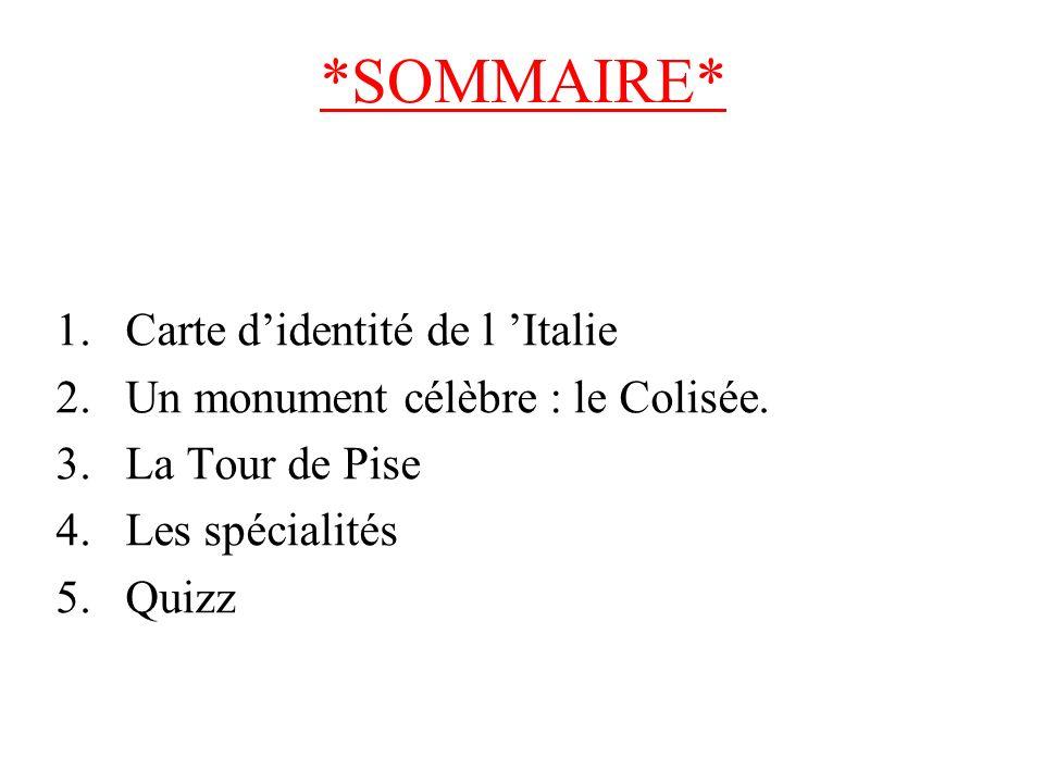 *SOMMAIRE* 1.Carte didentité de l Italie 2.Un monument célèbre : le Colisée. 3.La Tour de Pise 4.Les spécialités 5.Quizz