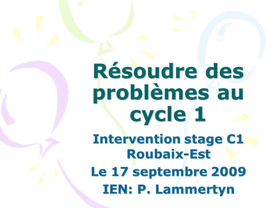 Résoudre des problèmes au cycle 1 Intervention stage C1 Roubaix-Est Le 17 septembre 2009 IEN: P. Lammertyn