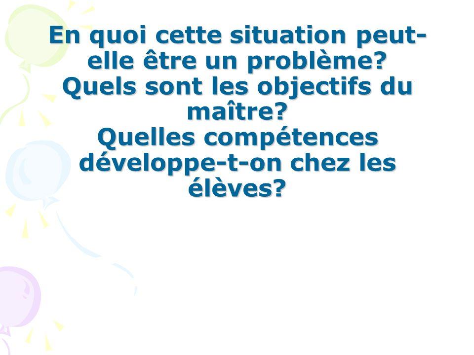En quoi cette situation peut- elle être un problème? Quels sont les objectifs du maître? Quelles compétences développe-t-on chez les élèves?