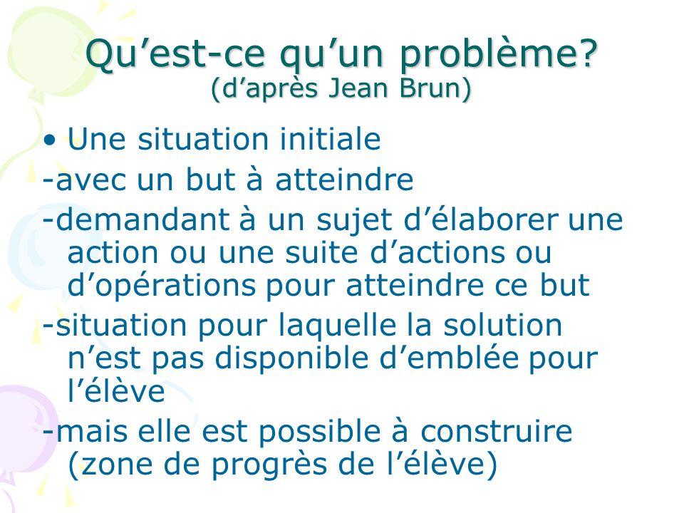 Quest-ce quun problème? (daprès Jean Brun) Une situation initiale -avec un but à atteindre -demandant à un sujet délaborer une action ou une suite dac
