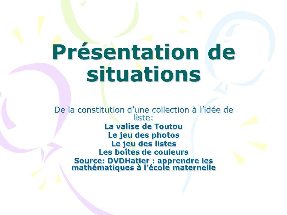 De la collection à la liste Etape 1: constitution dune collection; première idée implicite de la liste: -La valise de Toutou -Le jeu des photos Etape 2: élaboration de la liste: - Le jeu des listes - Les boîtes à couleurs