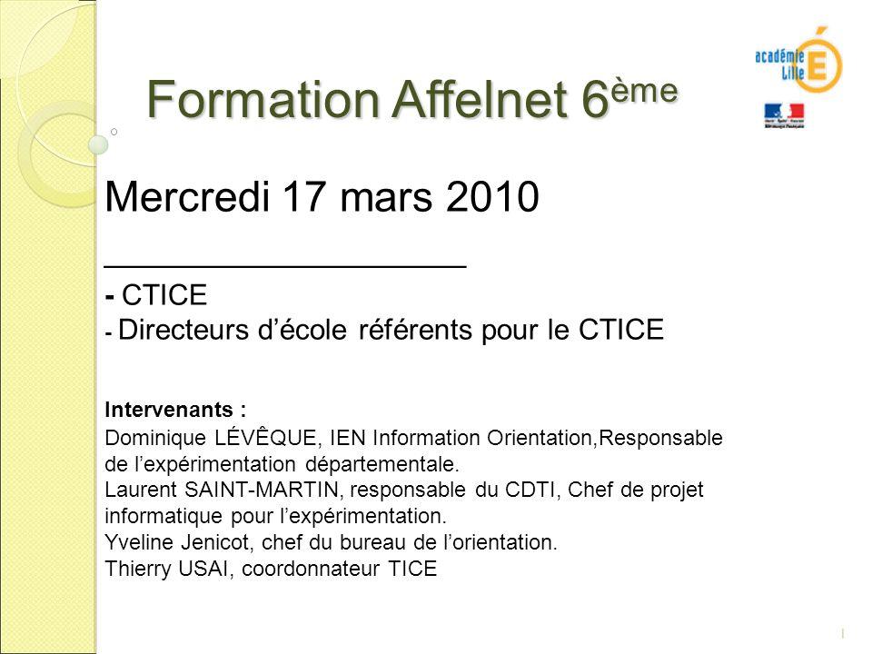 1 Formation Affelnet 6 ème Mercredi 17 mars 2010 ___________________ - CTICE - Directeurs décole référents pour le CTICE Intervenants : Dominique LÉVÊQUE, IEN Information Orientation,Responsable de lexpérimentation départementale.