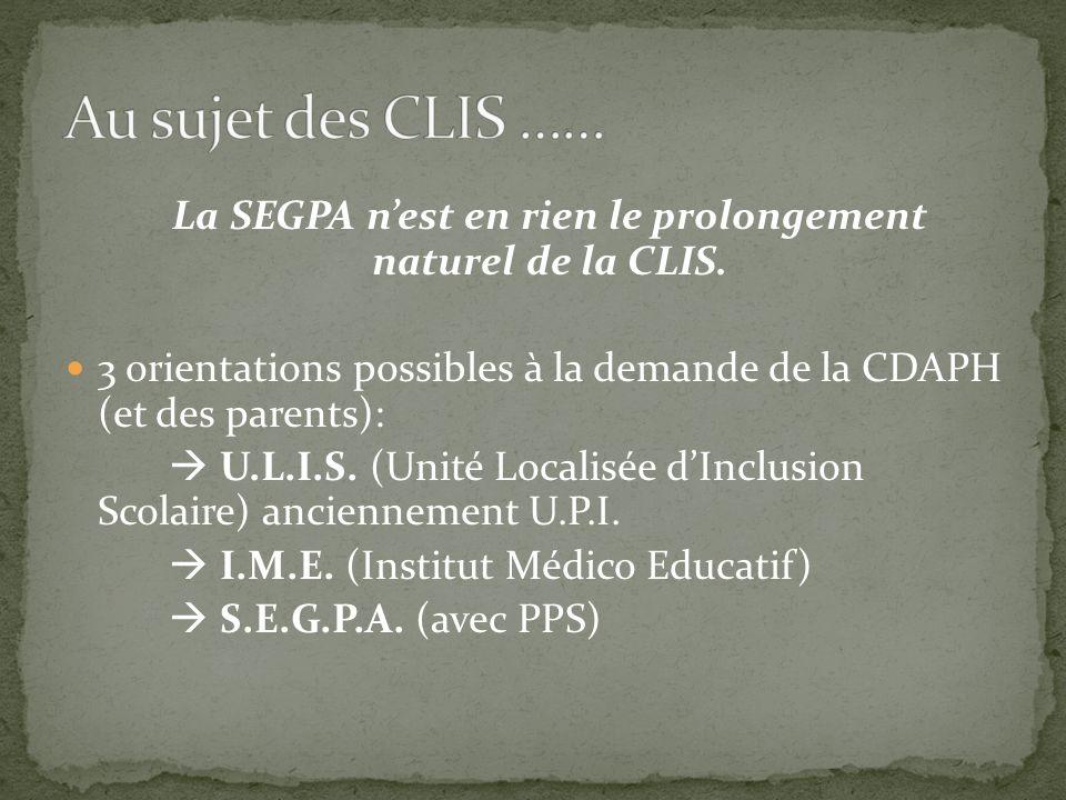 La SEGPA nest en rien le prolongement naturel de la CLIS. 3 orientations possibles à la demande de la CDAPH (et des parents): U.L.I.S. (Unité Localisé