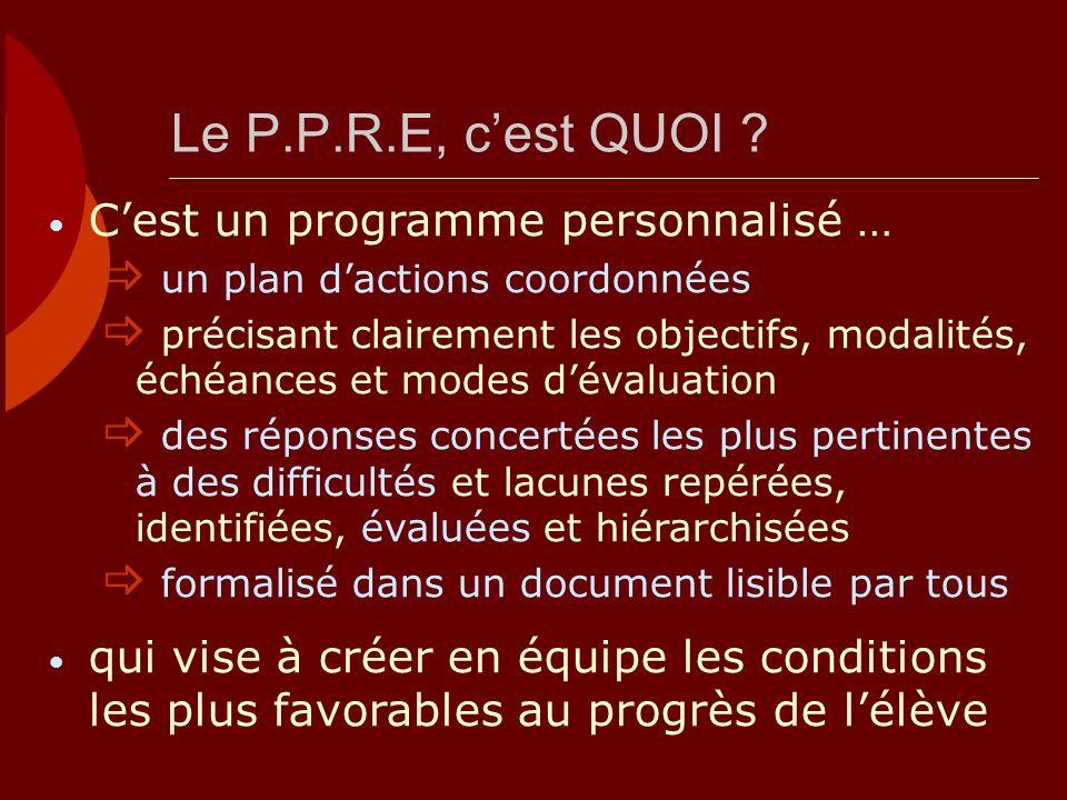 Le P.P.R.E, cest QUOI ? Cest un programme personnalisé … un plan dactions coordonnées précisant clairement les objectifs, modalités, échéances et mode