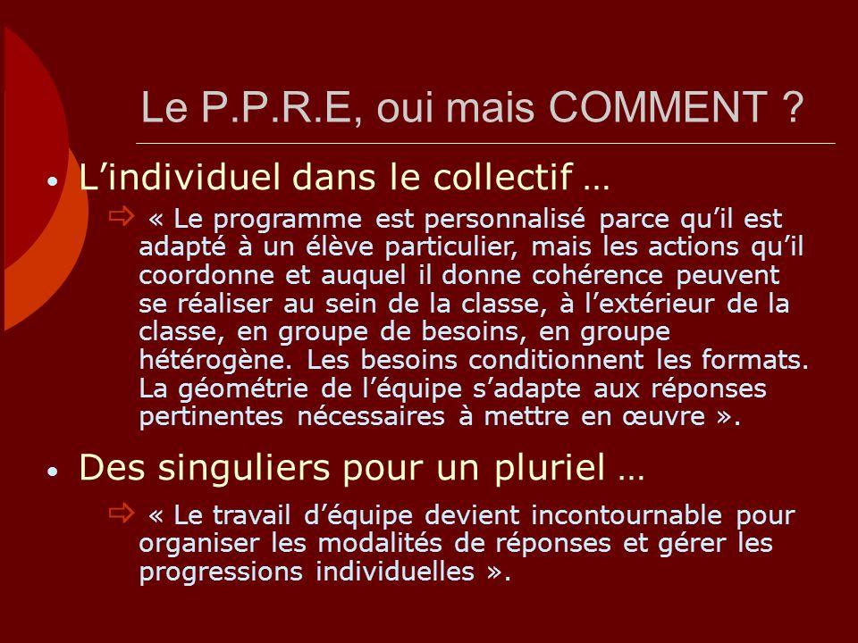 Le P.P.R.E, oui mais COMMENT ? Lindividuel dans le collectif … « Le programme est personnalisé parce quil est adapté à un élève particulier, mais les