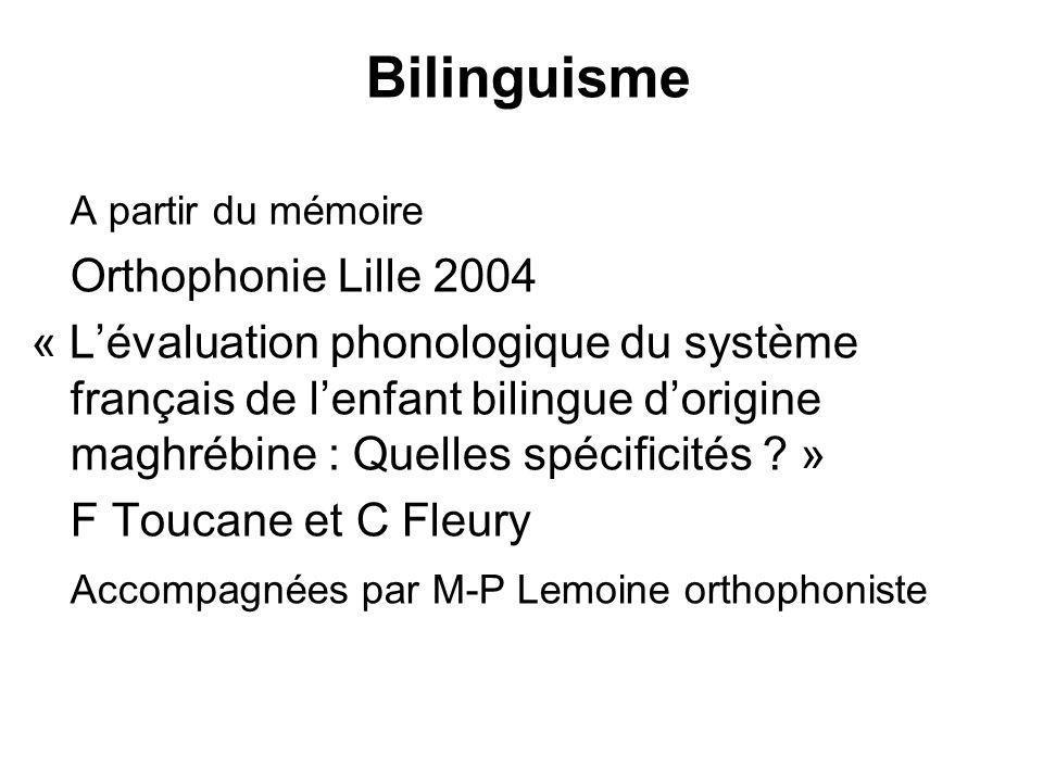 Bilinguisme A partir du mémoire Orthophonie Lille 2004 « Lévaluation phonologique du système français de lenfant bilingue dorigine maghrébine : Quelle