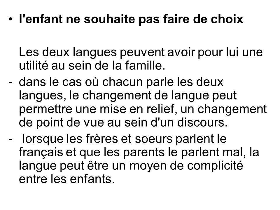 l'enfant ne souhaite pas faire de choix Les deux langues peuvent avoir pour lui une utilité au sein de la famille. -dans le cas où chacun parle les de