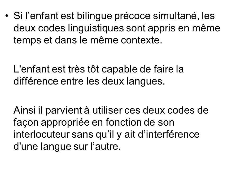 Si lenfant est bilingue précoce simultané, les deux codes linguistiques sont appris en même temps et dans le même contexte. L'enfant est très tôt capa