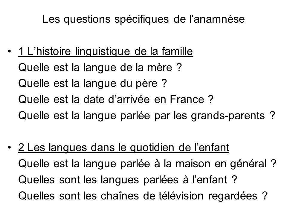 Les questions spécifiques de lanamnèse 1 Lhistoire linguistique de la famille Quelle est la langue de la mère ? Quelle est la langue du père ? Quelle